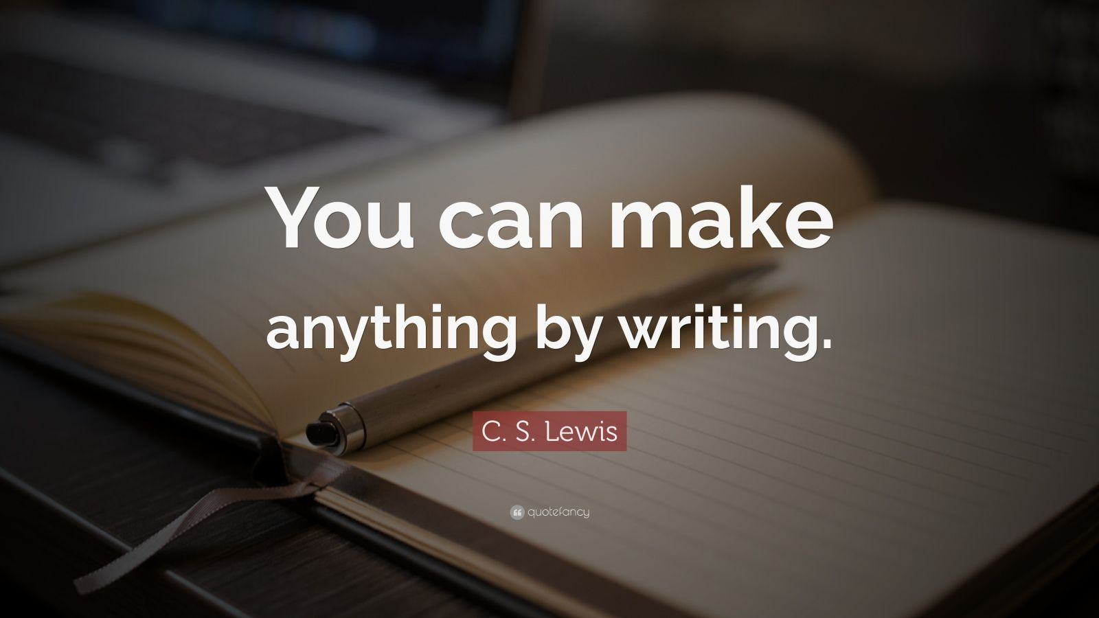 "C. S. Lewis Quote: ""You can make anything by writing."""