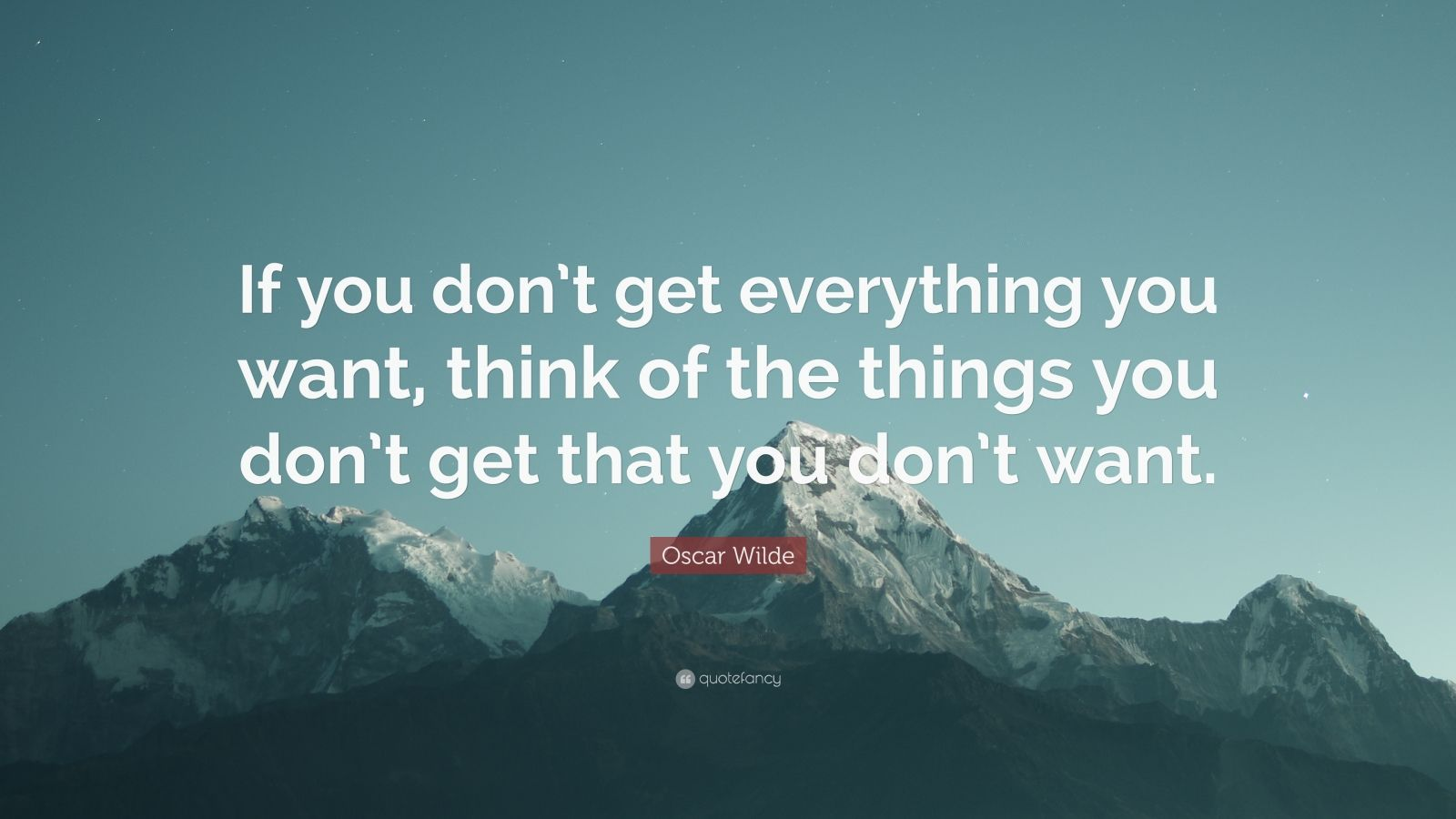 "Oscar Wilde Quote: ""If you don't get everything you want, think of the things you don't get that you don't want."""