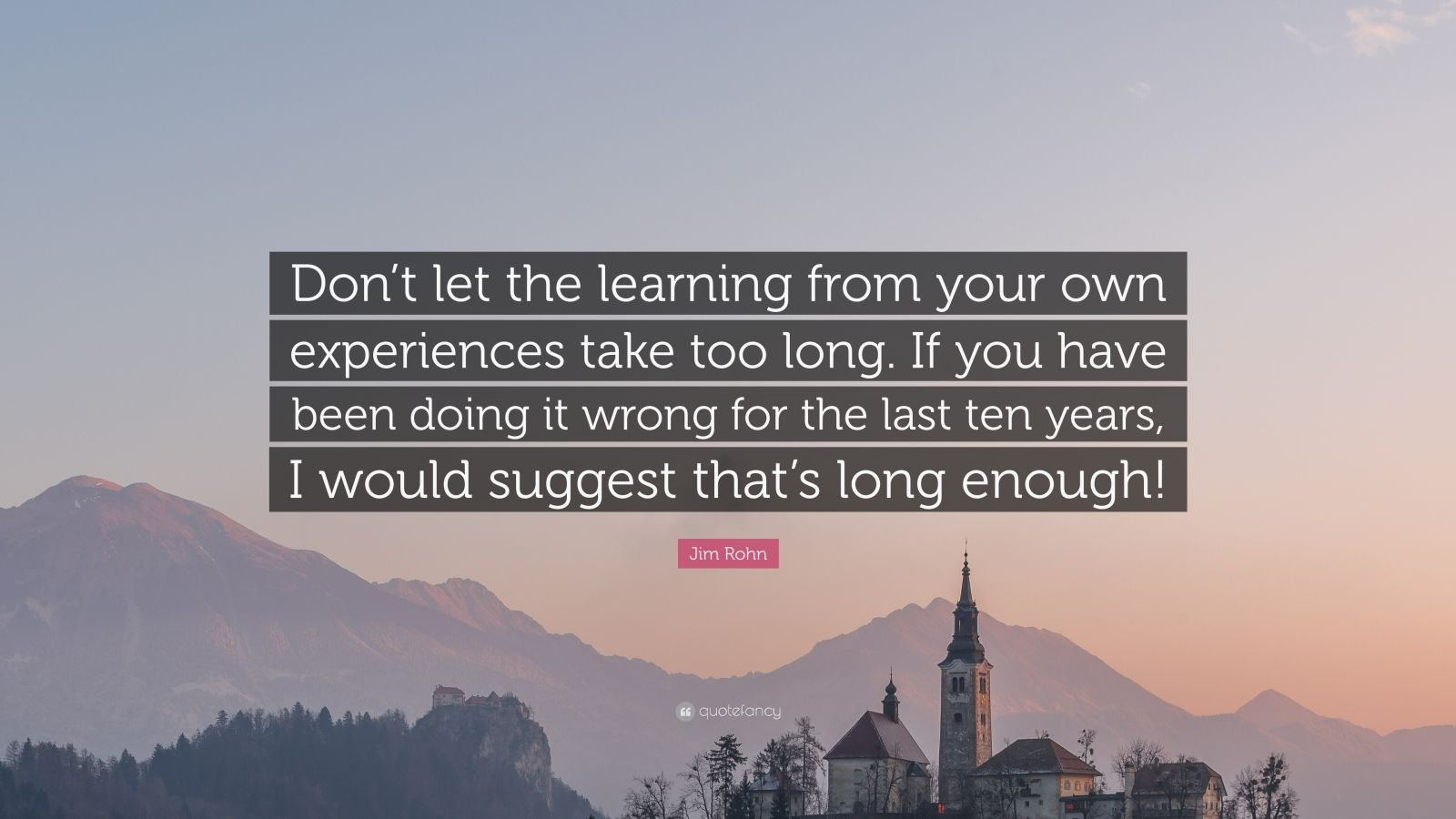 """Jim Rohn Quote: """"Don't let the learning from your own experiences take too long. If you have been doing it wrong for the last ten years, I would suggest that's long enough!"""""""