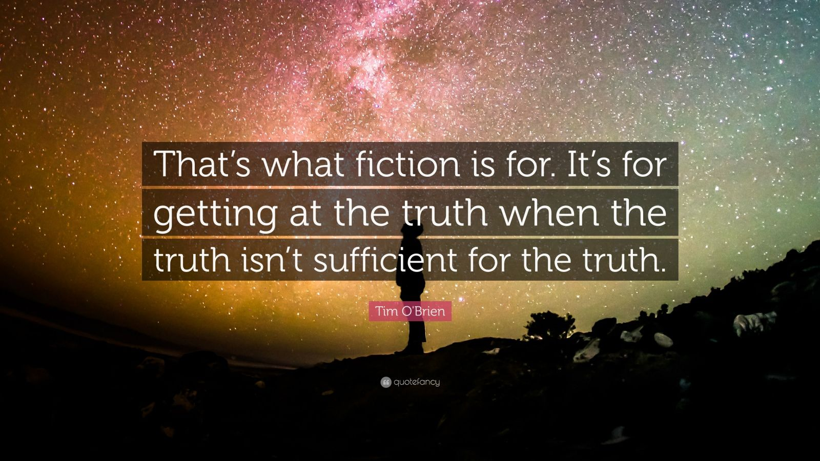 """Tim O'Brien Quote: """"That's what fiction is for.  It's for getting at the truth when the truth isn't sufficient for the truth."""""""