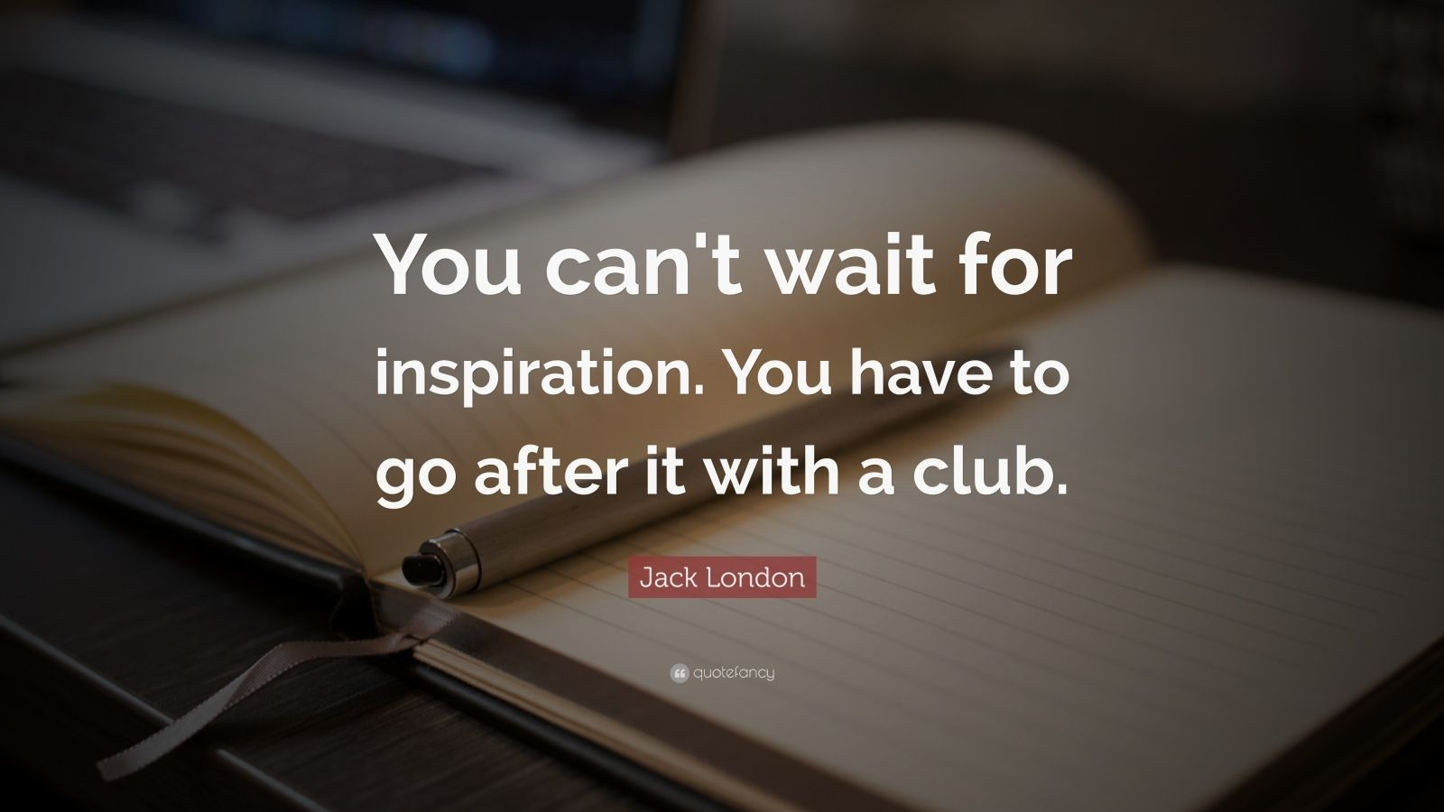 """Jack London Quote: """"You can't wait for inspiration. You have to go after it with a club."""""""