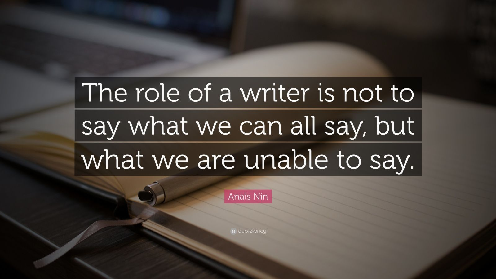 """Anaïs Nin Quote: """"The role of a writer is not to say what we can all say, but what we are unable to say."""""""