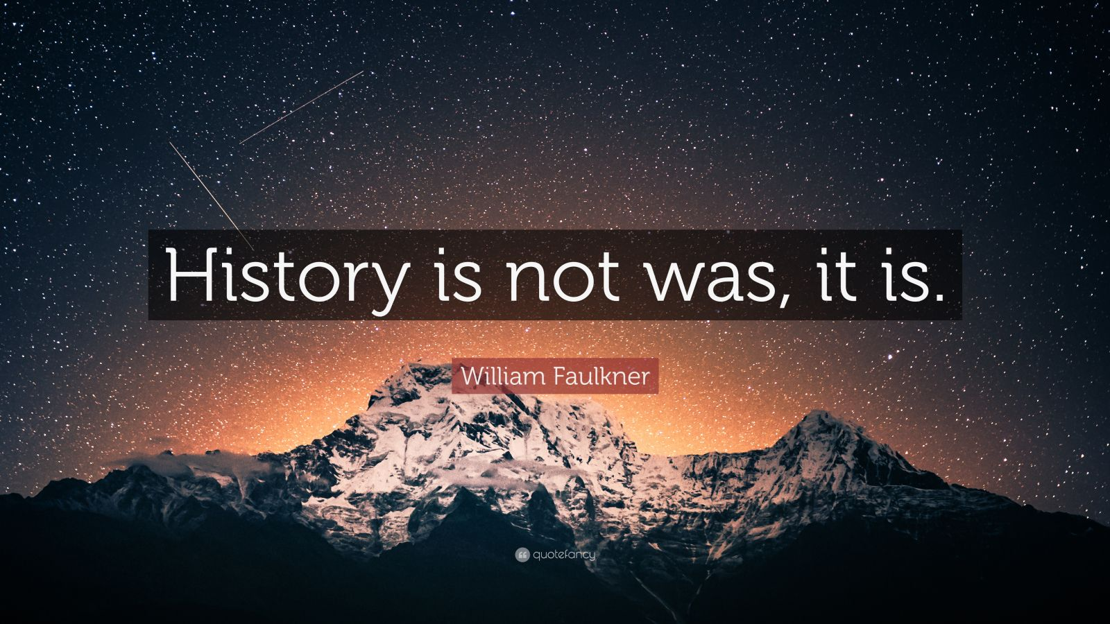 """History Quotes: """"History is not was, it is."""" — William Faulkner"""