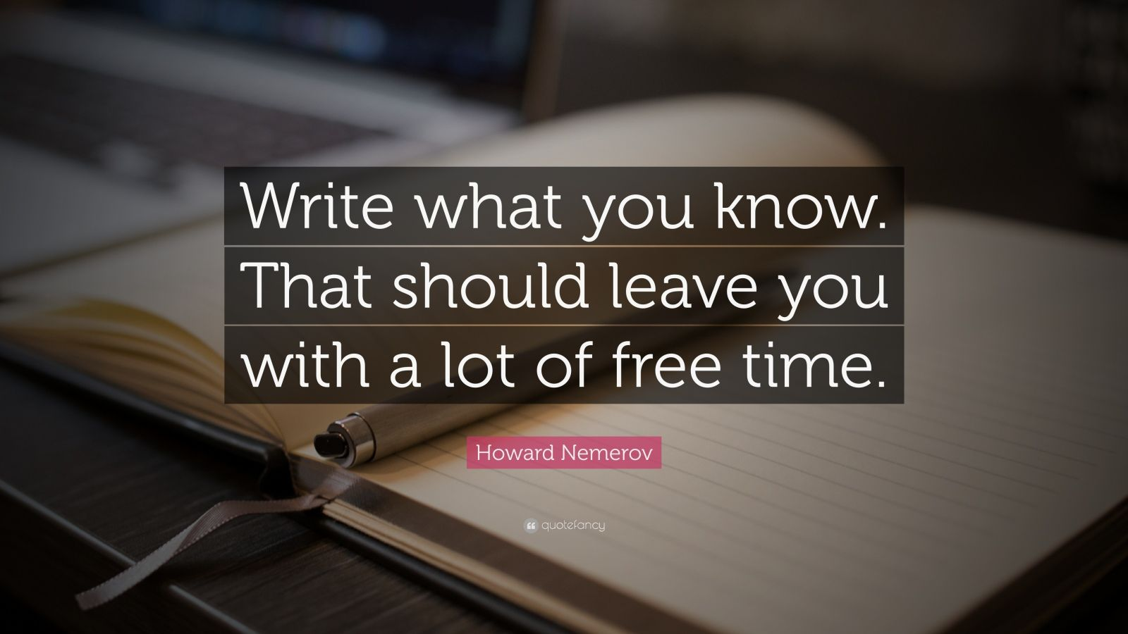 """Howard Nemerov Quote: """"Write what you know. That should leave you with a lot of free time."""""""