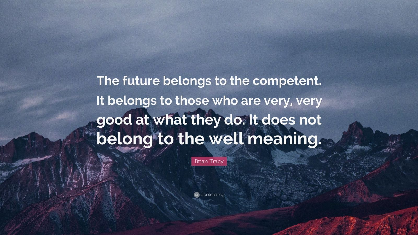 "Brian Tracy Quote: ""The future belongs to the competent. It belongs to those who are very, very good at what they do. It does not belong to the well meaning."""