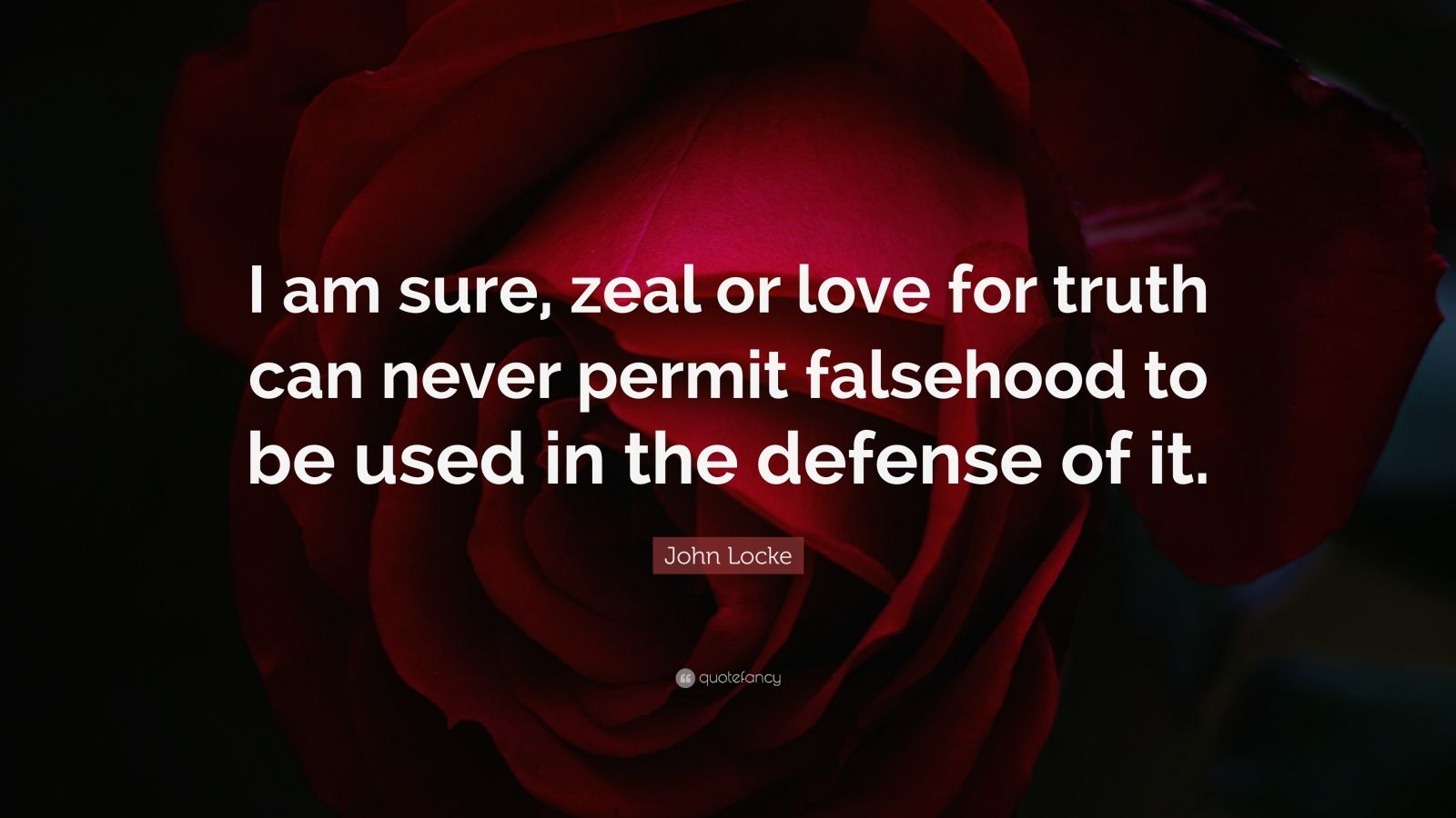 """John Locke Quote: """"I am sure, zeal or love for truth can never permit falsehood to be used in the defense of it."""""""