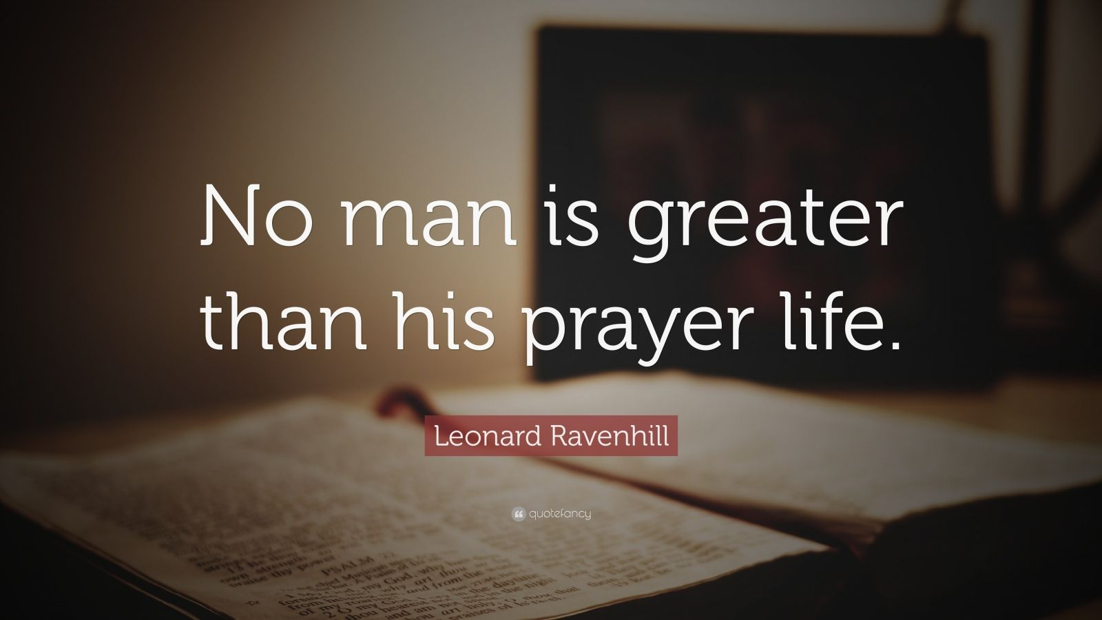 "Leonard Ravenhill Quote: ""No man is greater than his prayer life."""