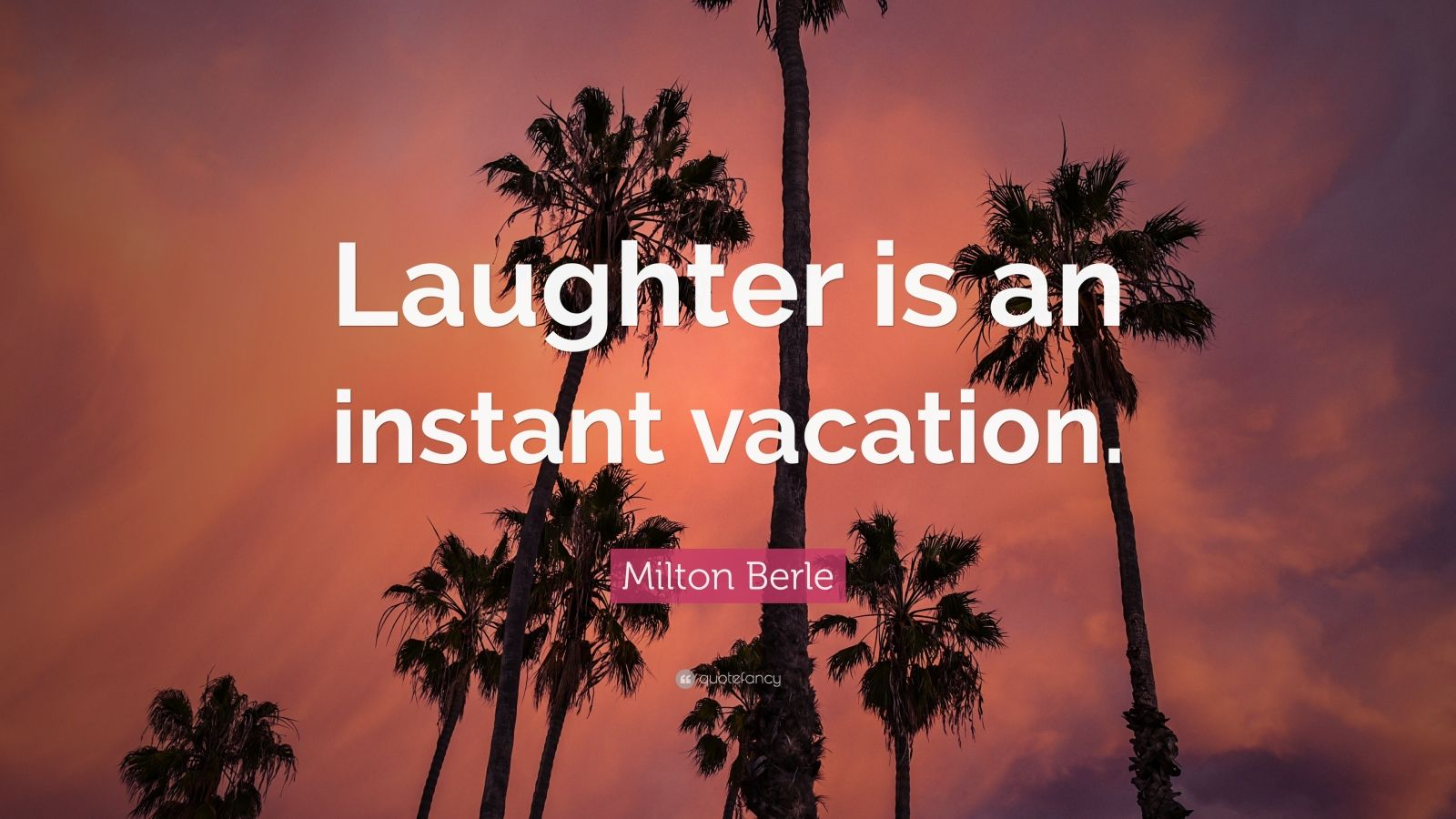 "Milton Berle Quote: ""Laughter is an instant vacation."""