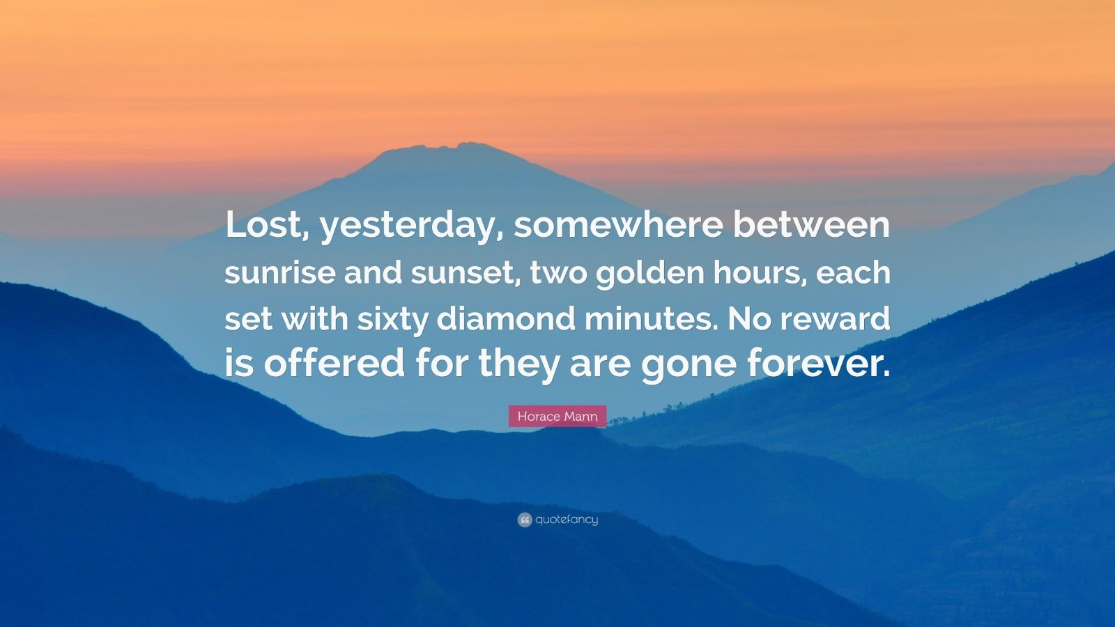 """Horace Mann Quote: """"Lost, yesterday, somewhere between sunrise and sunset, two golden hours, each set with sixty diamond minutes. No reward is offered for they are gone forever."""""""