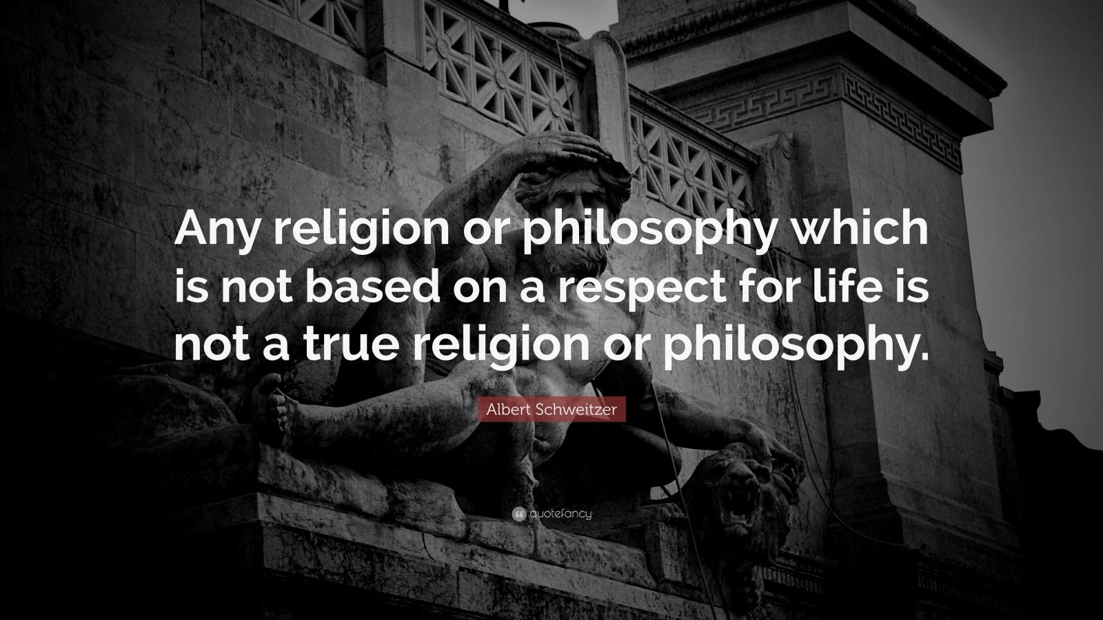 """Albert Schweitzer Quote: """"Any religion or philosophy which is not based on a respect for life is not a true religion or philosophy."""""""