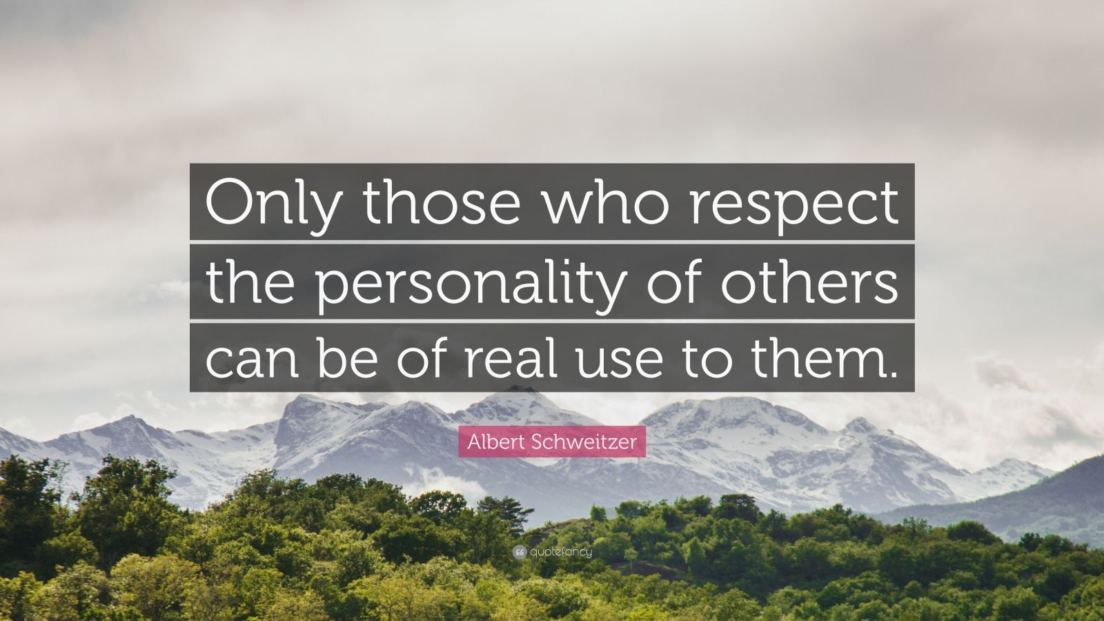 "Albert Schweitzer Quote: ""Only those who respect the personality of others can be of real use to them."""