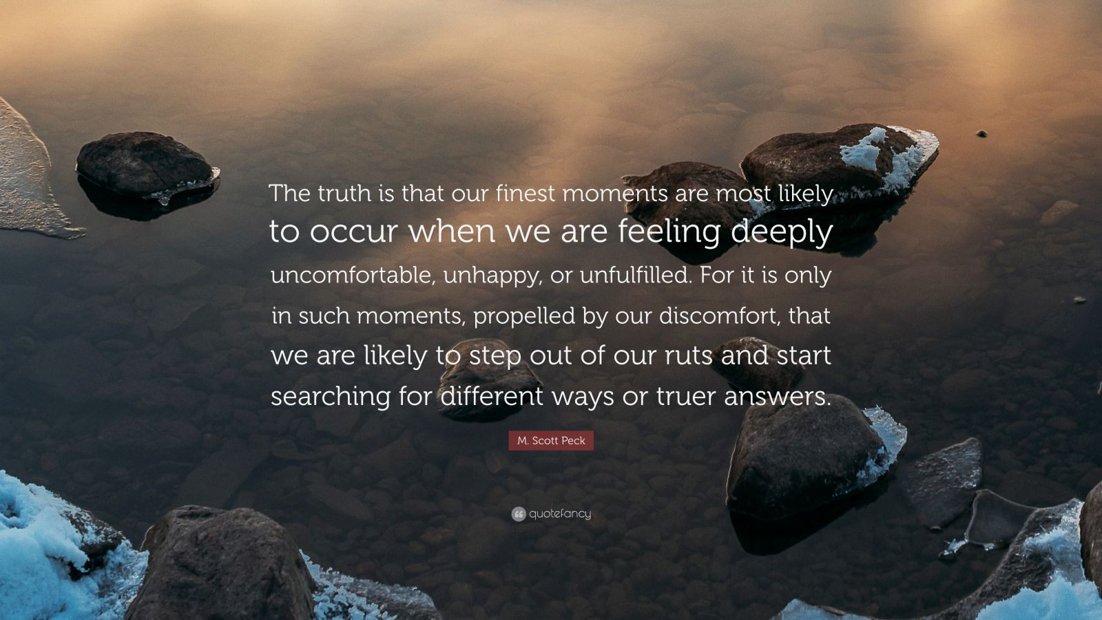 """M. Scott Peck Quote: """"The truth is that our finest moments are most likely to occur when we are feeling deeply uncomfortable, unhappy, or unfulfilled. For it is only in such moments, propelled by our discomfort, that we are likely to step out of our ruts and start searching for different ways or truer answers."""""""