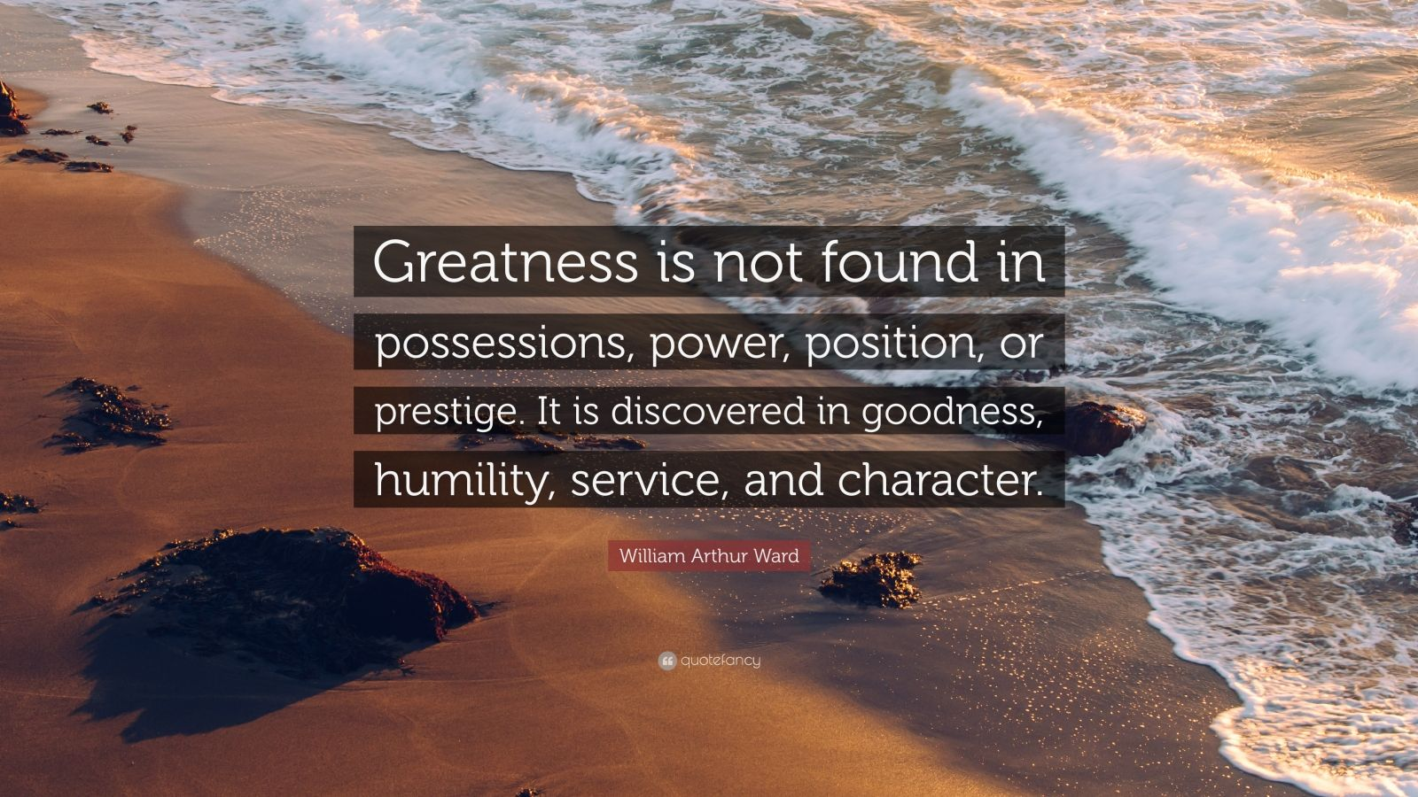 "William Arthur Ward Quote: ""Greatness is not found in possessions, power, position, or prestige. It is discovered in goodness, humility, service, and character."""