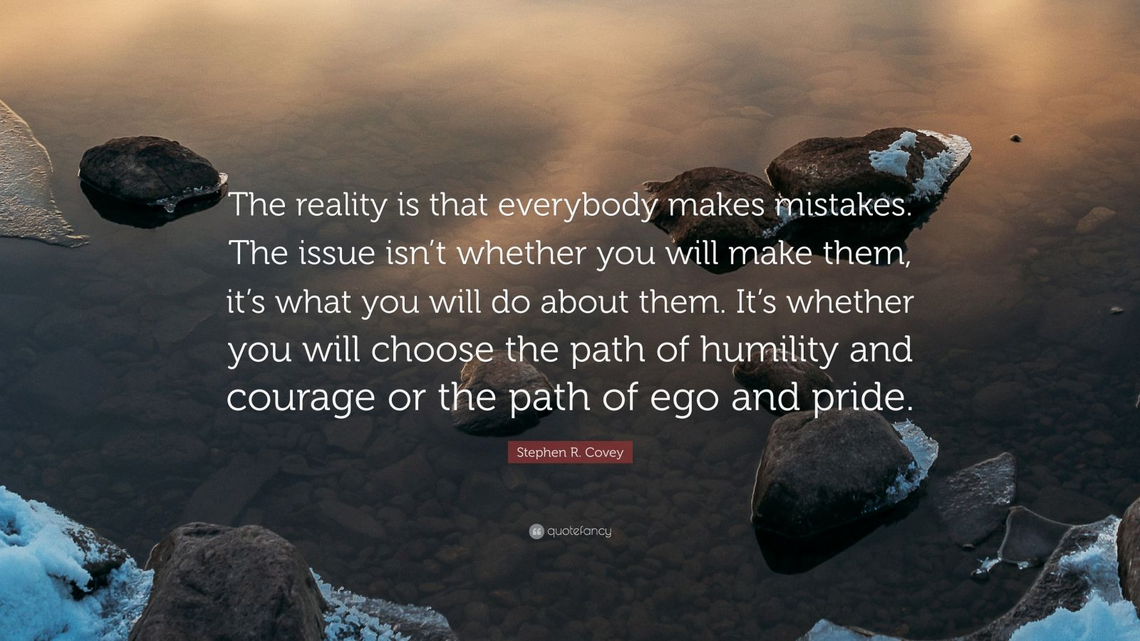 "Stephen R. Covey Quote: ""The reality is that everybody makes mistakes. The issue isn't whether you will make them, it's what you will do about them. It's whether you will choose the path of humility and courage or the path of ego and pride."""