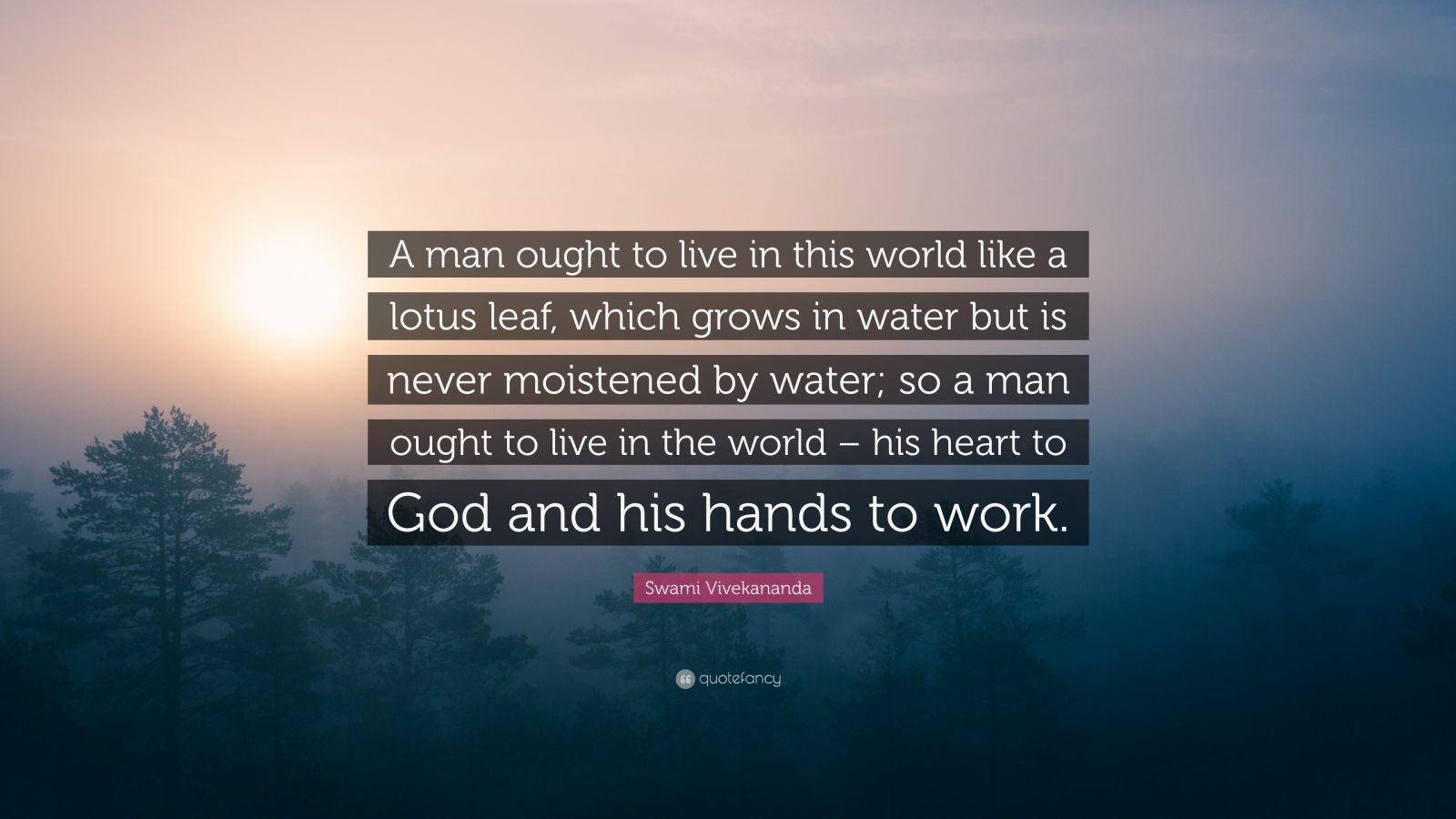 "Swami Vivekananda Quote: ""A man ought to live in this world like a lotus leaf, which grows in water but is never moistened by water; so a man ought to live in the world – his heart to God and his hands to work."""