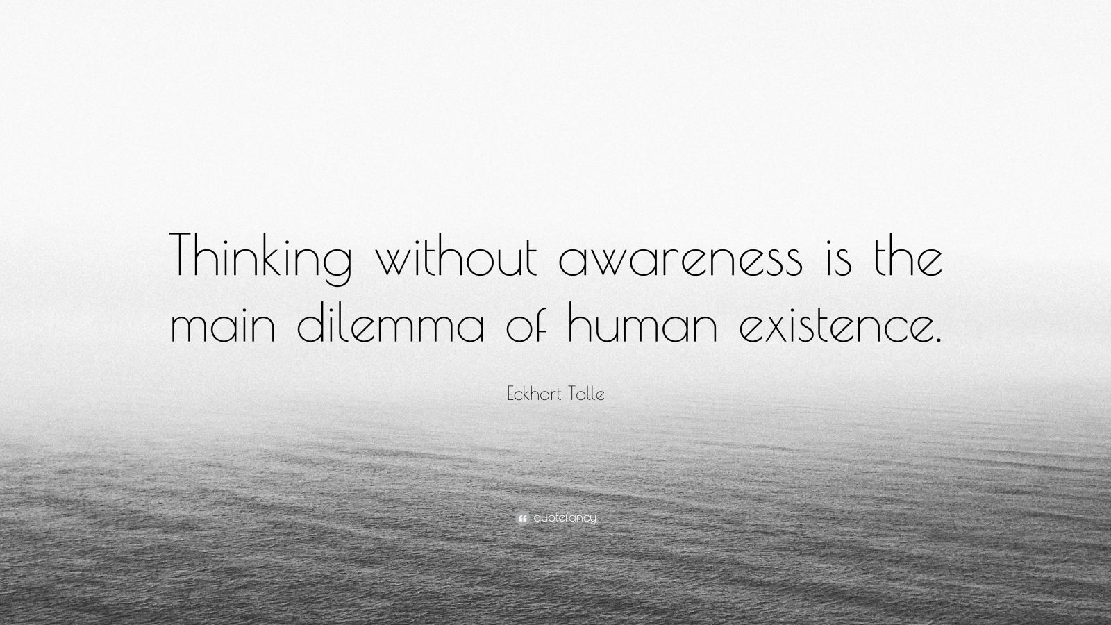 "Eckhart Tolle Quote: ""Thinking without awareness is the main dilemma of human existence."""