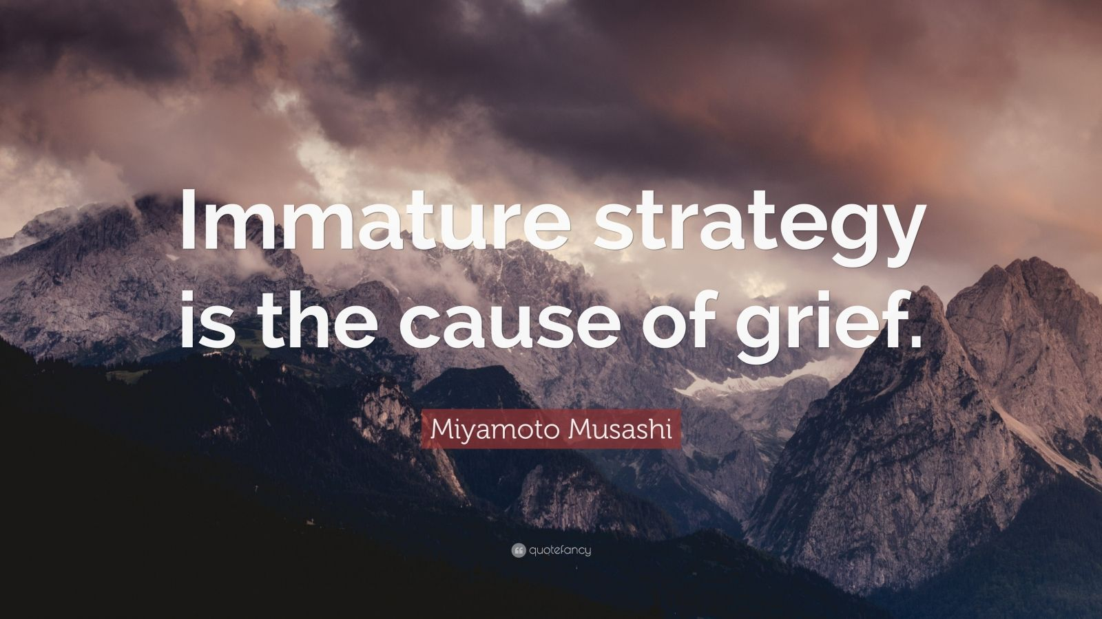 "Miyamoto Musashi Quote: ""Immature strategy is the cause of grief."""