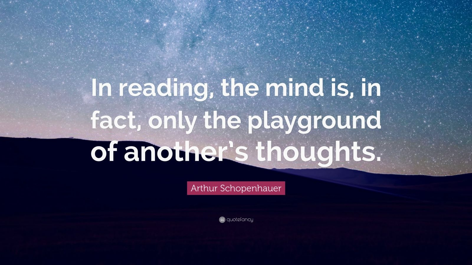 """Arthur Schopenhauer Quote: """"In reading, the mind is, in fact, only the playground of another's thoughts."""""""