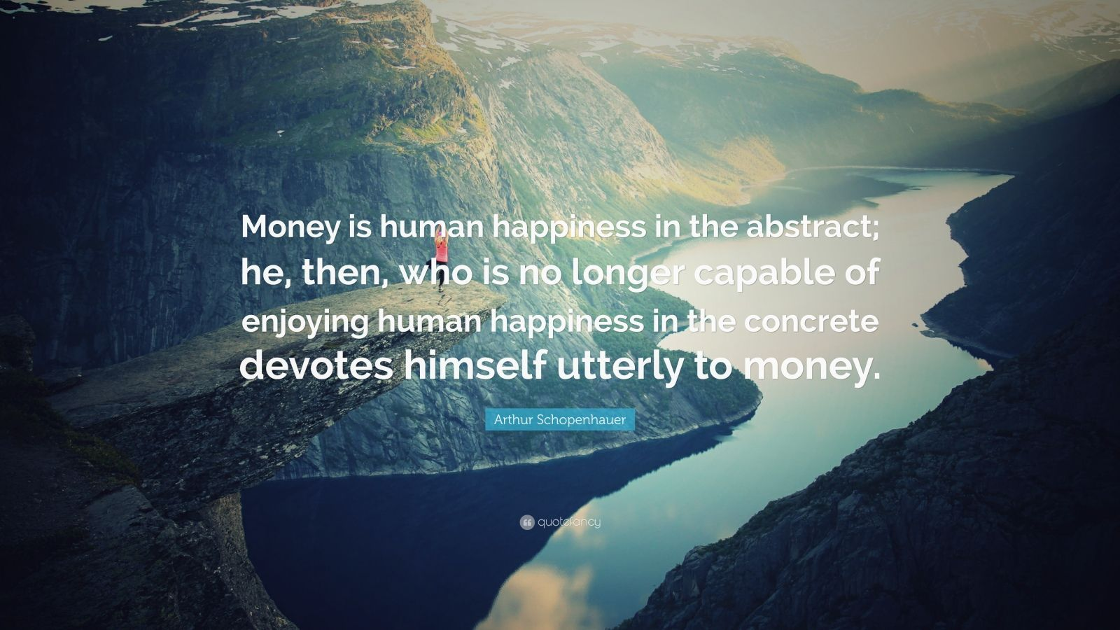 "Arthur Schopenhauer Quote: ""Money is human happiness in the abstract; he, then, who is no longer capable of enjoying human happiness in the concrete devotes himself utterly to money."""