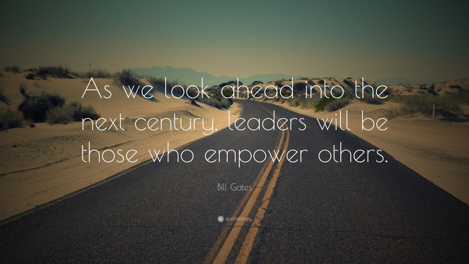 "Bill Gates Quote: ""As we look ahead into the next century, leaders will be those who empower others."""