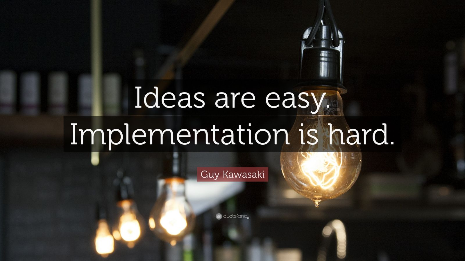 "Startup Quotes: ""Ideas are easy. Implementation is hard."" — Guy Kawasaki"