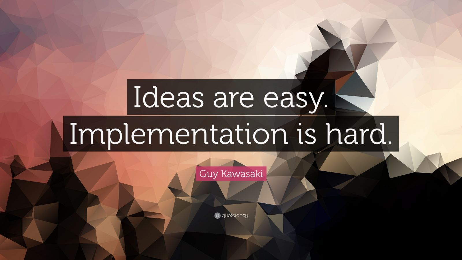 "Guy Kawasaki Quote: ""Ideas are easy. Implementation is hard."""