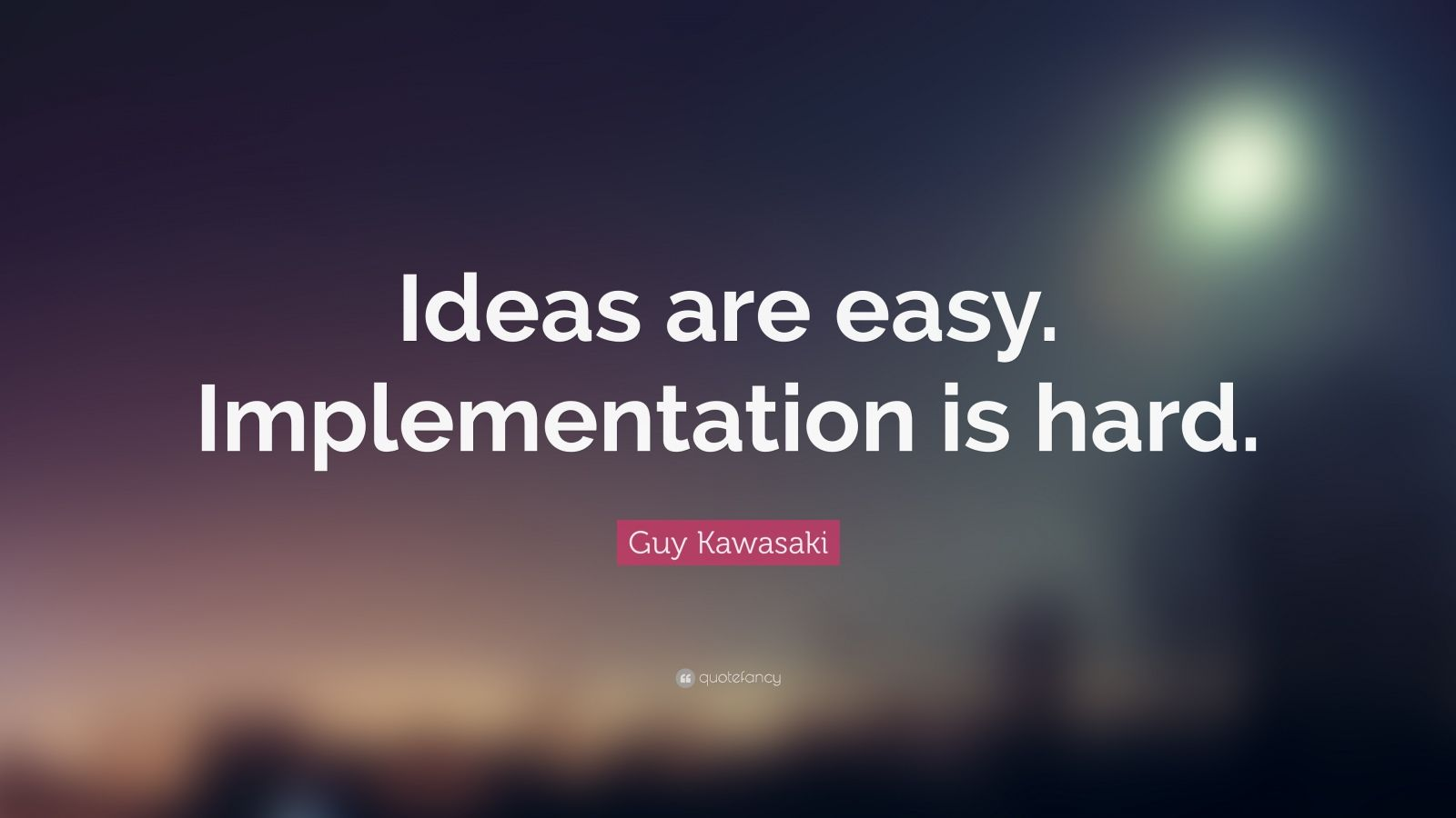 """Guy Kawasaki Quote: """"Ideas are easy. Implementation is hard."""""""