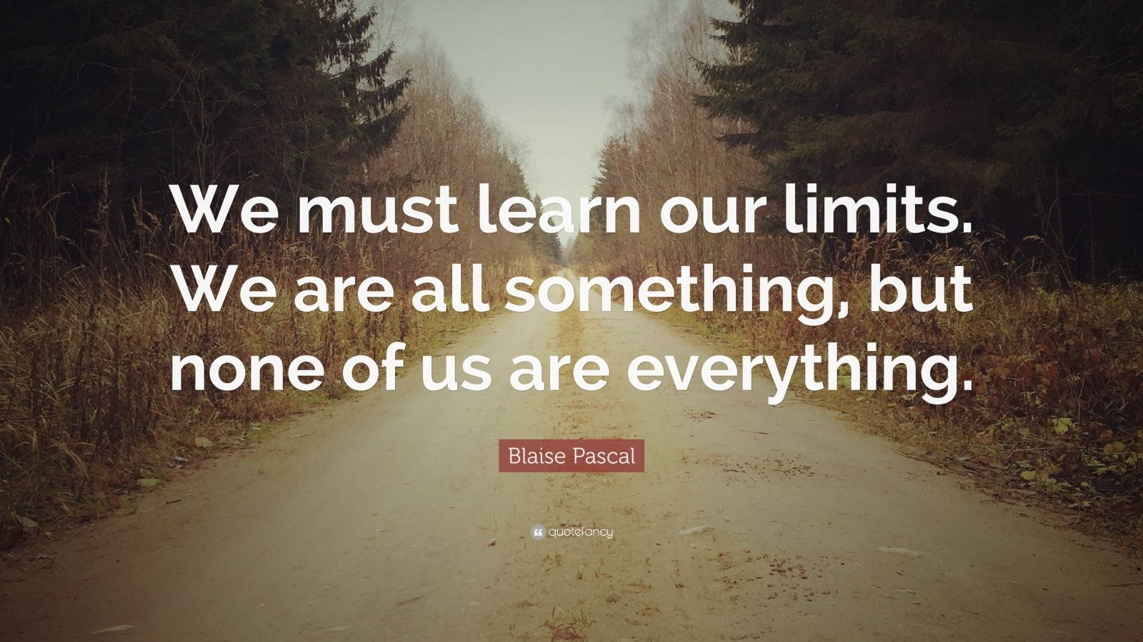 "Blaise Pascal Quote: ""We must learn our limits. We are all something, but none of us are everything."""