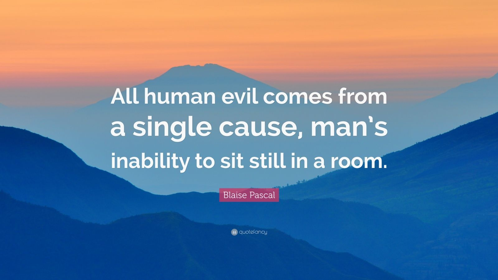 "Blaise Pascal Quote: ""All human evil comes from a single cause, man's inability to sit still in a room."""