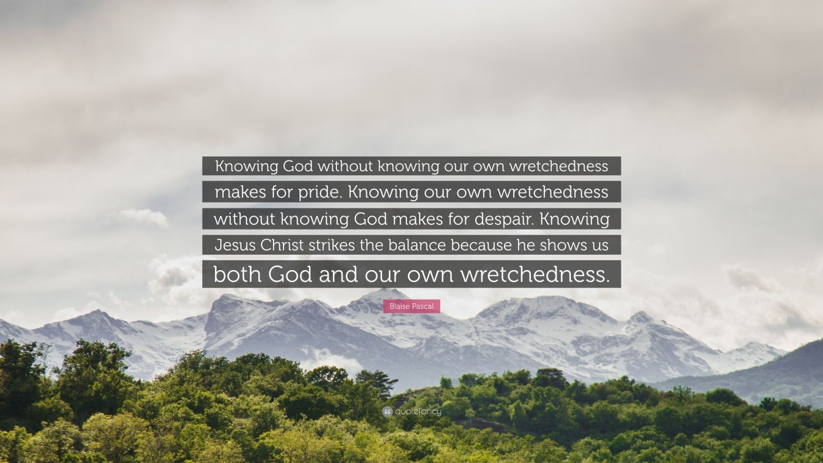 """Blaise Pascal Quote: """"Knowing God without knowing our own wretchedness makes for pride. Knowing our own wretchedness without knowing God makes for despair. Knowing Jesus Christ strikes the balance because he shows us both God and our own wretchedness."""""""