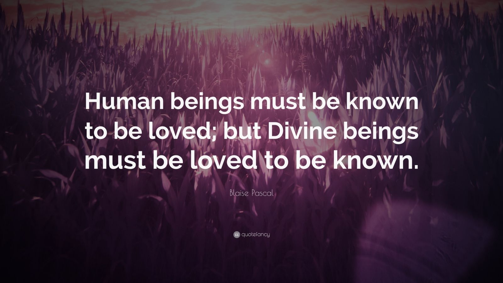 "Blaise Pascal Quote: ""Human beings must be known to be loved; but Divine beings must be loved to be known."""