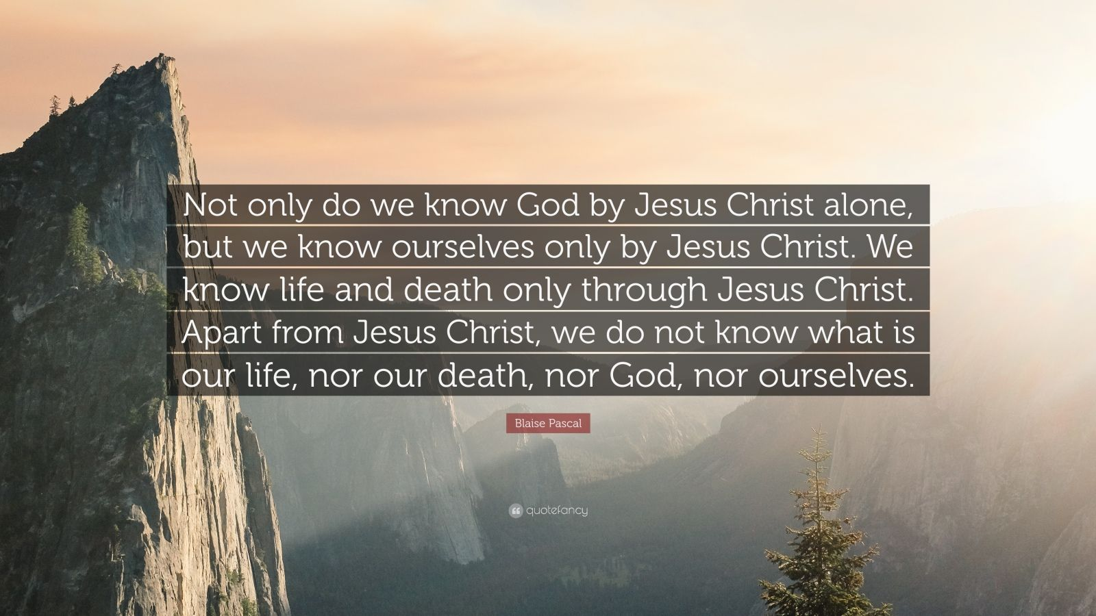 """Blaise Pascal Quote: """"Not only do we know God by Jesus Christ alone, but we know ourselves only by Jesus Christ. We know life and death only through Jesus Christ. Apart from Jesus Christ, we do not know what is our life, nor our death, nor God, nor ourselves."""""""