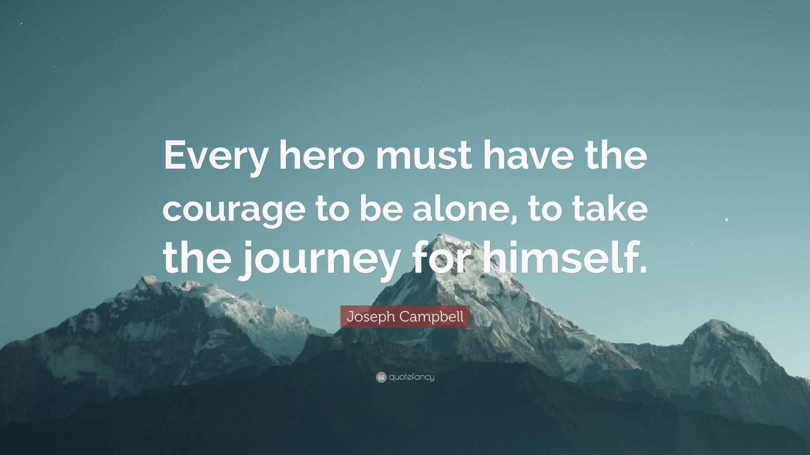 """Joseph Campbell Quote: """"Every hero must have the courage to be alone, to take the journey for himself."""""""