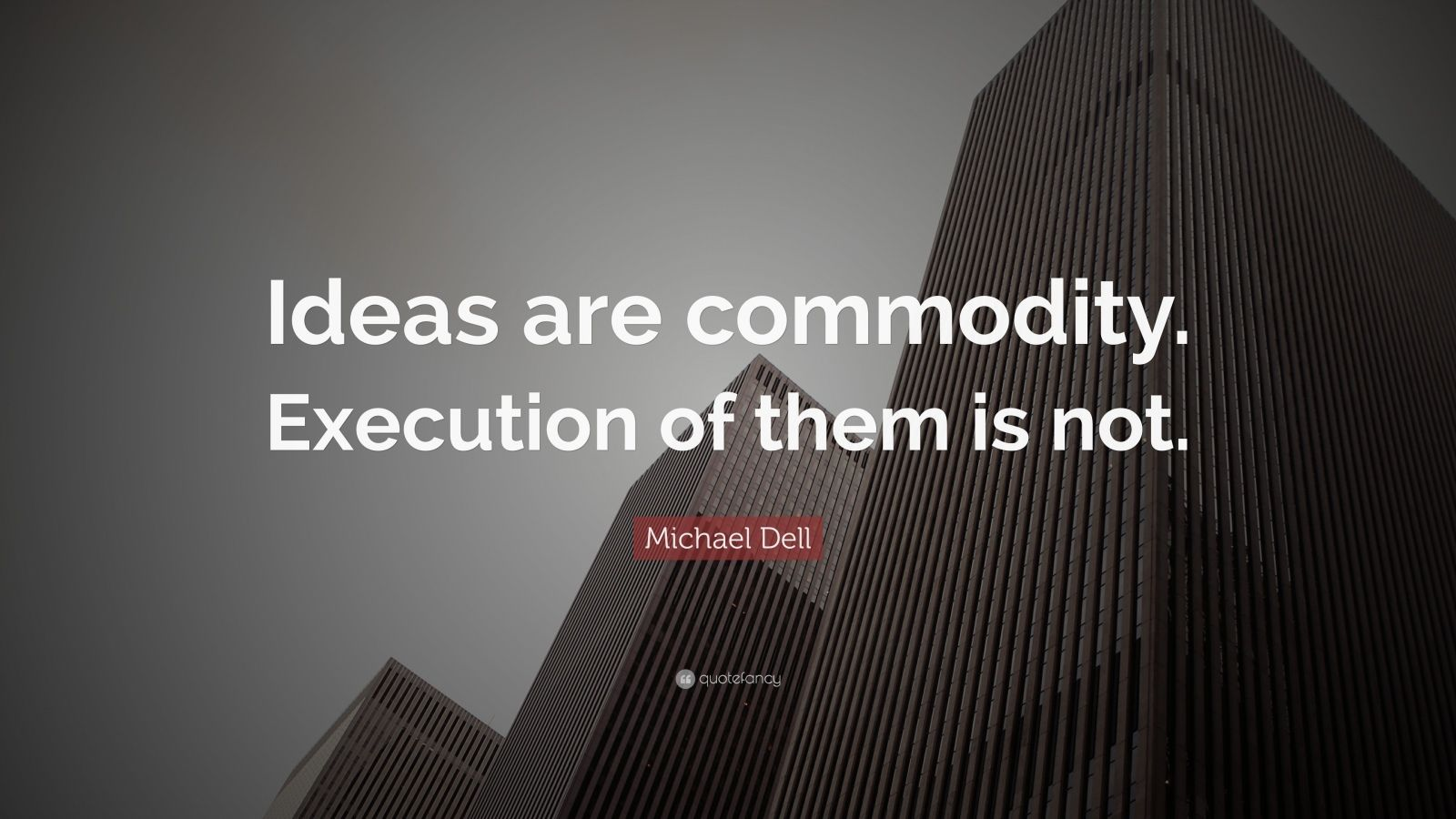 "Michael Dell Quote: ""Ideas are commodity. Execution of them is not."""