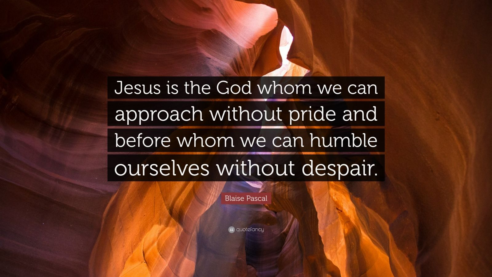 """Blaise Pascal Quote: """"Jesus is the God whom we can approach without pride and before whom we can humble ourselves without despair."""""""