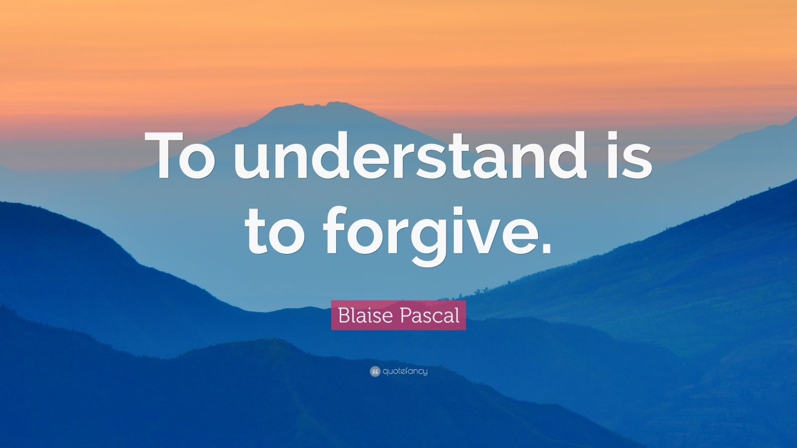 "Blaise Pascal Quote: ""To understand is to forgive."""