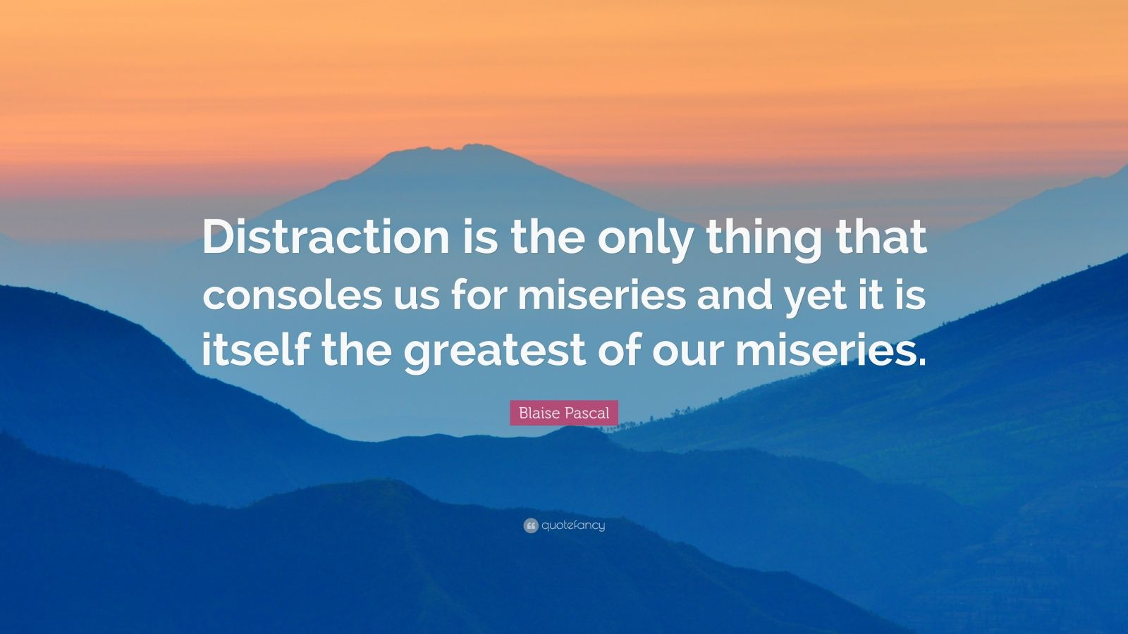 """Blaise Pascal Quote: """"Distraction is the only thing that consoles us for miseries and yet it is itself the greatest of our miseries."""""""