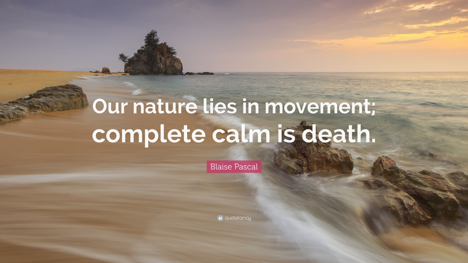 "Blaise Pascal Quote: ""Our nature lies in movement; complete calm is death."""