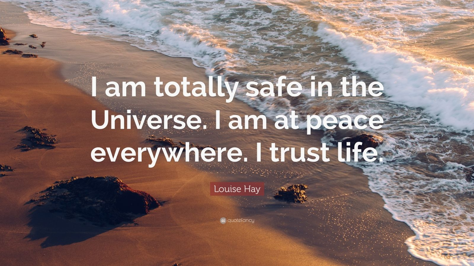 "Louise Hay Quote: ""I am totally safe in the Universe. I am at peace everywhere. I trust life."""