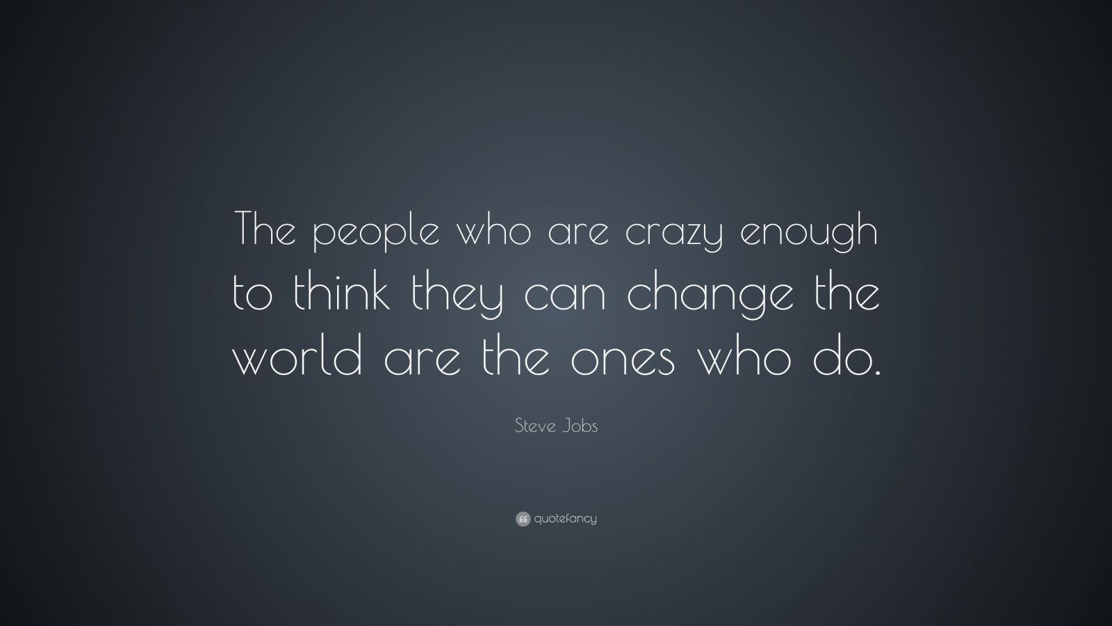 The Ones Who Are Crazy Enough to Think They Can Change the World
