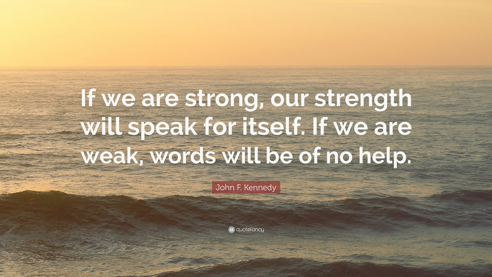 """John F. Kennedy Quote: """"If we are strong, our strength will speak for itself. If we are weak, words will be of no help."""""""