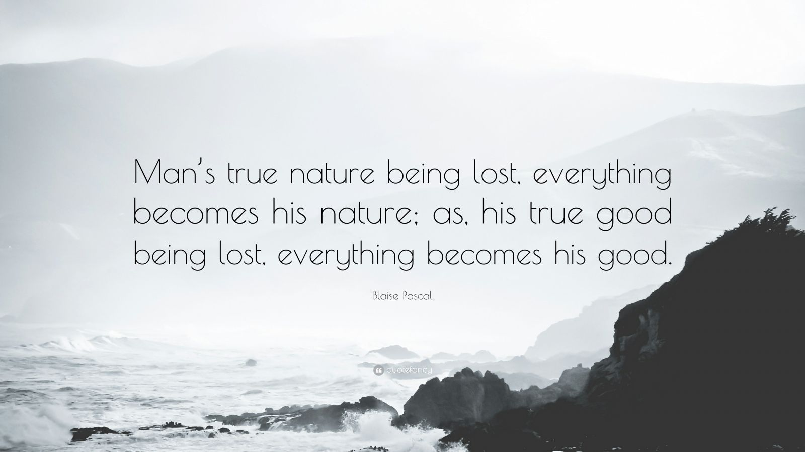 """Blaise Pascal Quote: """"Man's true nature being lost, everything becomes his nature; as, his true good being lost, everything becomes his good."""""""