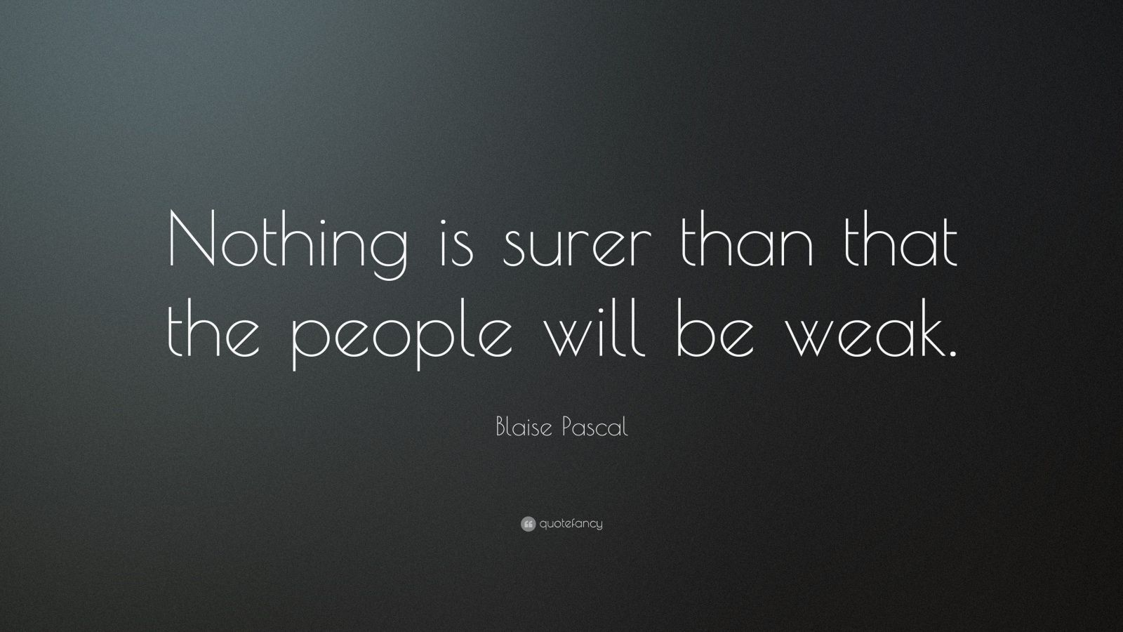 "Blaise Pascal Quote: ""Nothing is surer than that the people will be weak."""