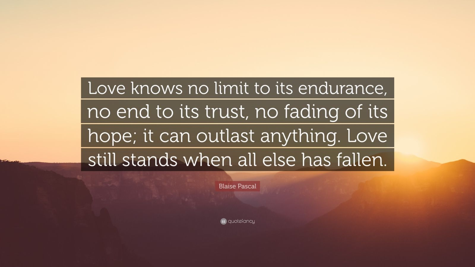 "Blaise Pascal Quote: ""Love knows no limit to its endurance, no end to its trust, no fading of its hope; it can outlast anything. Love still stands when all else has fallen."""