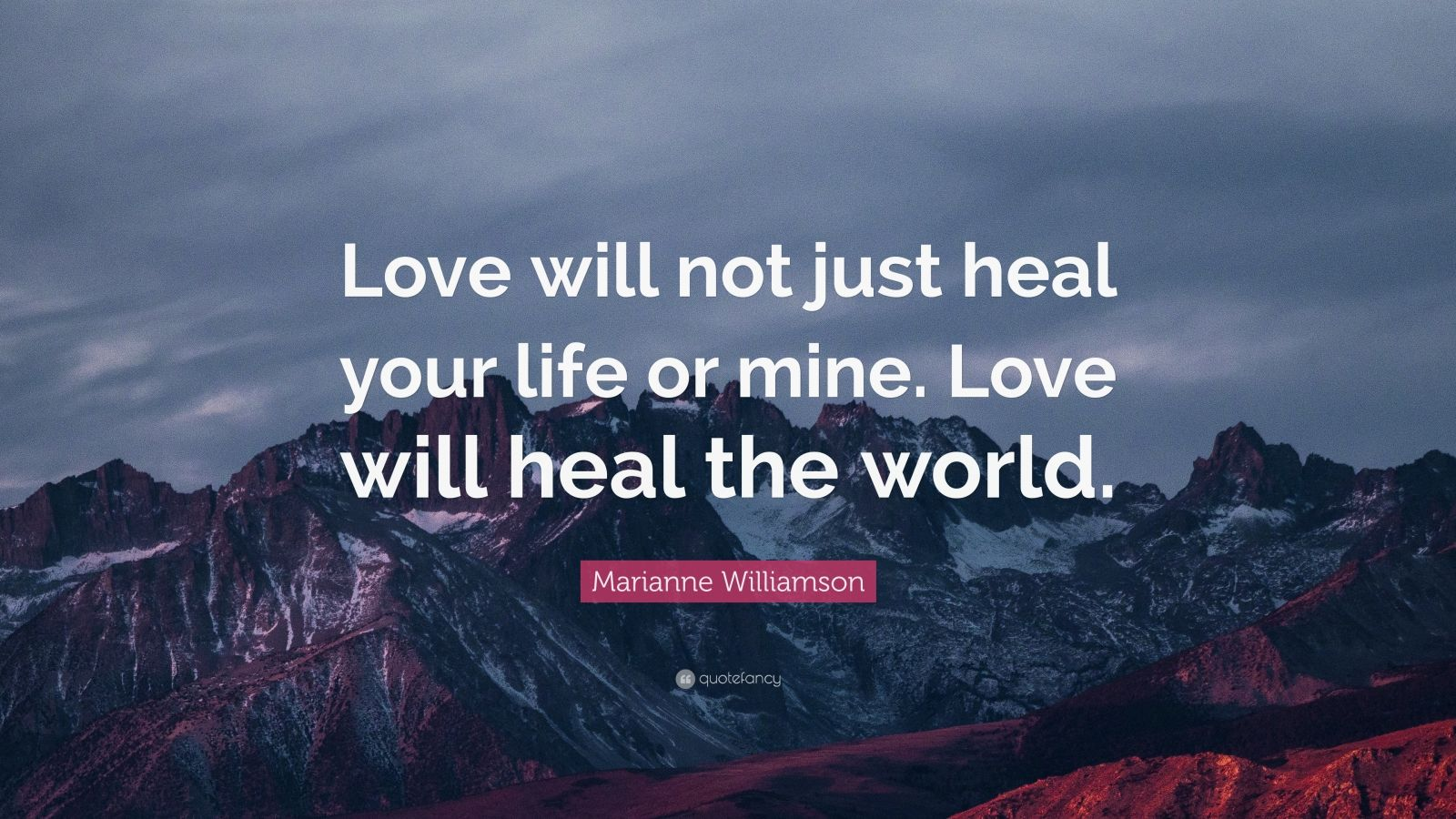 "Marianne Williamson Quote: ""Love will not just heal your life or mine. Love will heal the world."""