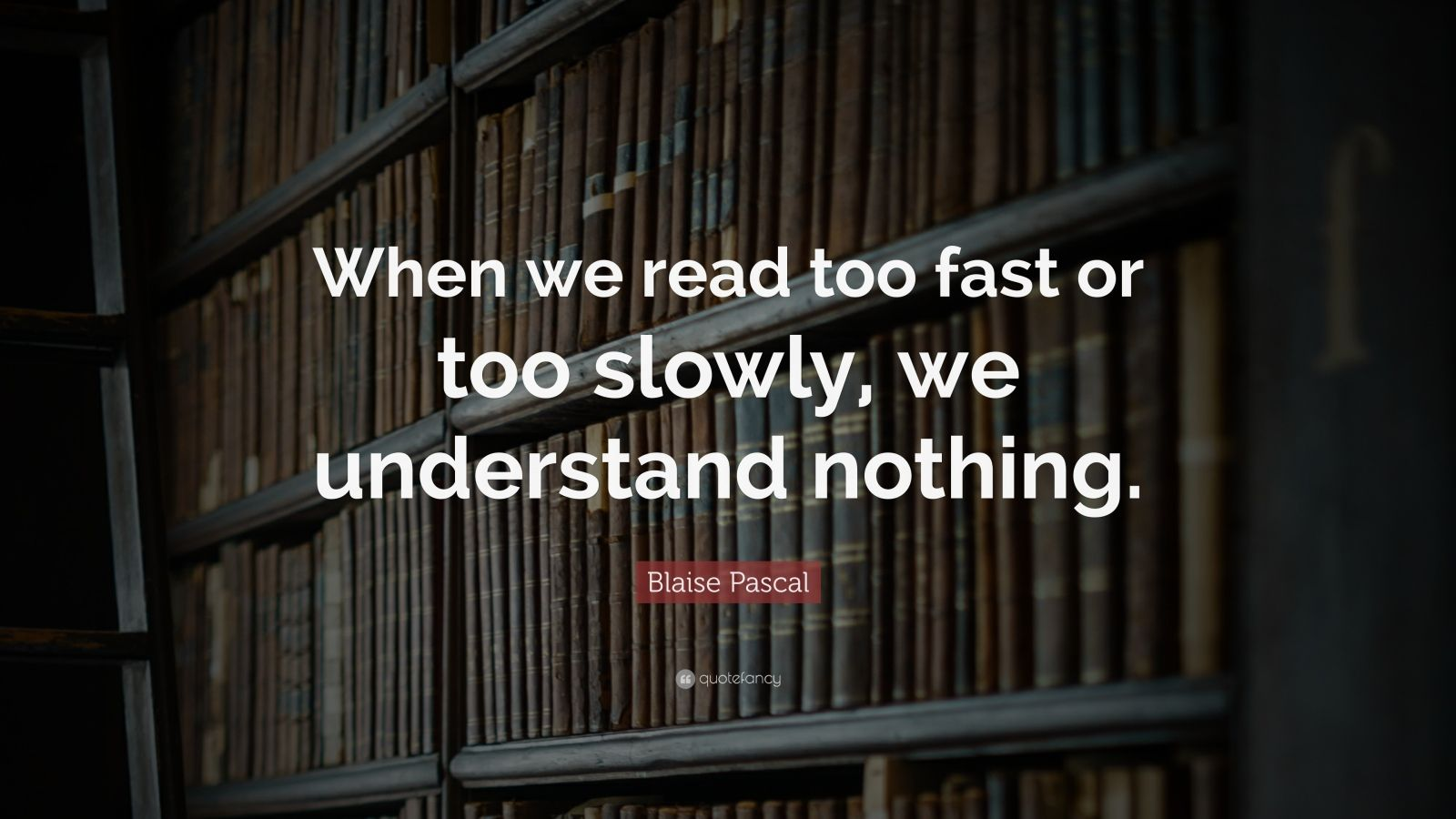 """Blaise Pascal Quote: """"When we read too fast or too slowly, we understand nothing."""""""