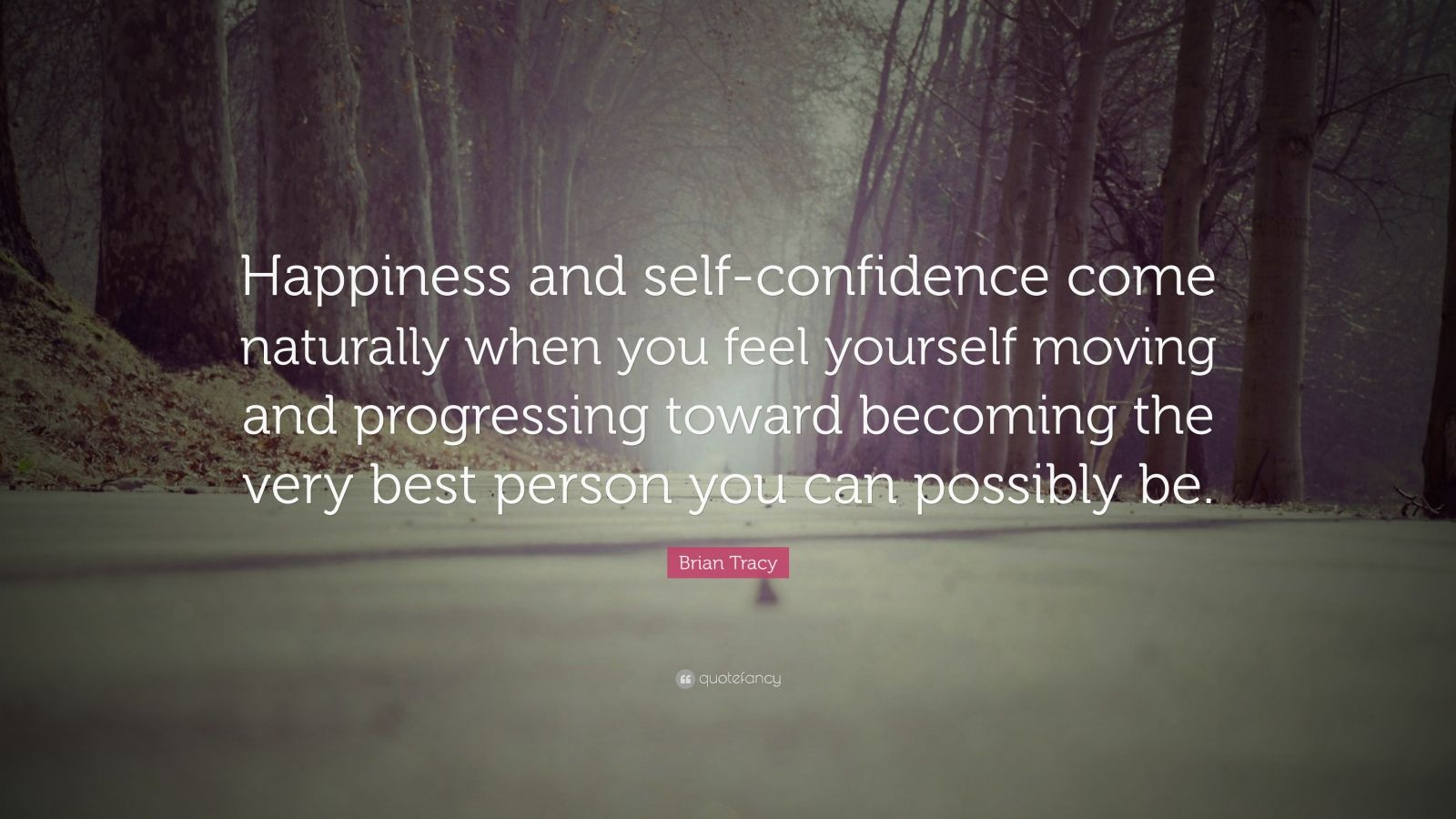 "Brian Tracy Quote: ""Happiness and self-confidence come naturally when you feel yourself moving and progressing toward becoming the very best person you can possibly be."""