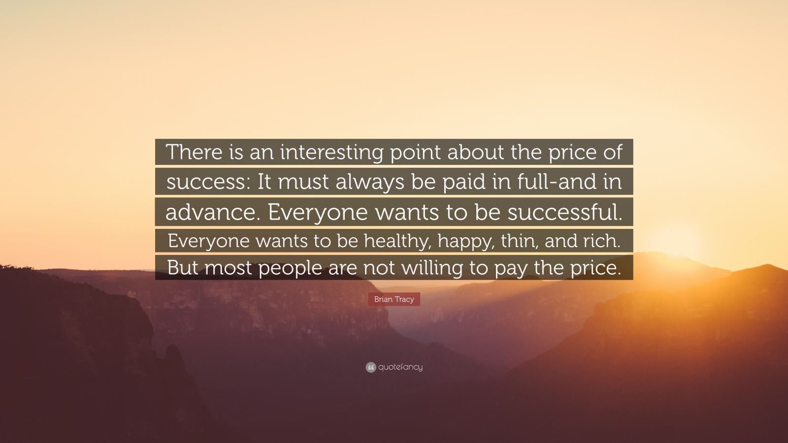 "Brian Tracy Quote: ""There is an interesting point about the price of success: It must always be paid in full-and in advance. Everyone wants to be successful. Everyone wants to be healthy, happy, thin, and rich. But most people are not willing to pay the price."""