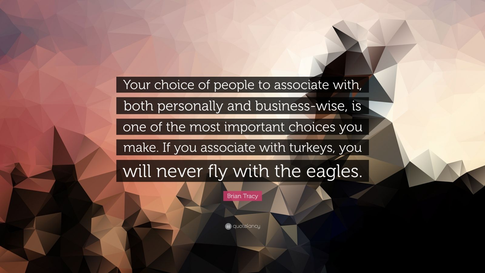 """Brian Tracy Quote: """"Your choice of people to associate with, both personally and business-wise, is one of the most important choices you make. If you associate with turkeys, you will never fly with the eagles."""""""