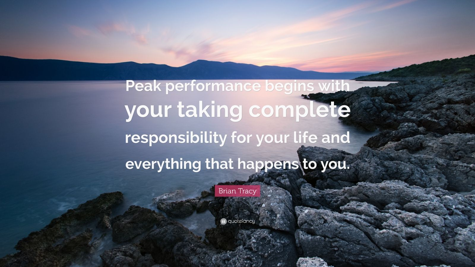 "Brian Tracy Quote: ""Peak performance begins with your taking complete responsibility for your life and everything that happens to you."""